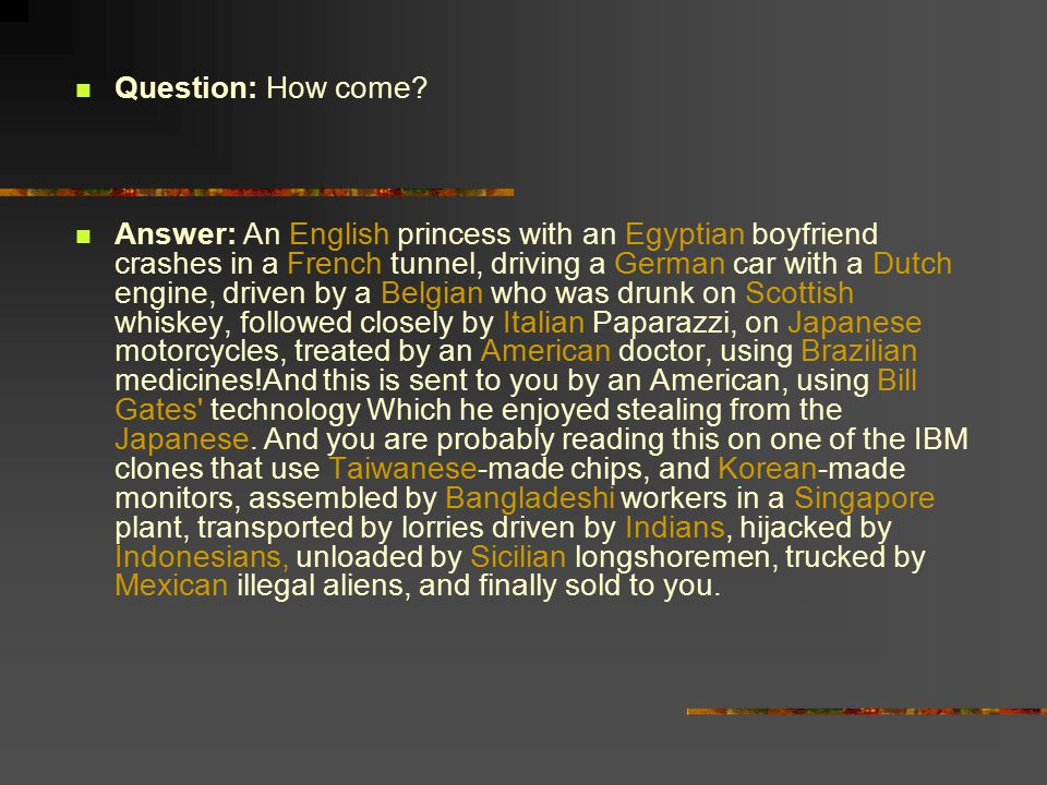 Question: How come? Answer: An English princess with an Egyptian boyfriend crashes in a French tunnel, driving a German car with a Dutch engine, drive