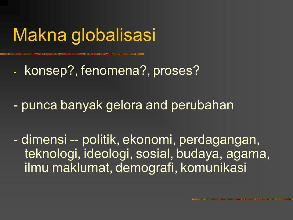 Makna globalisasi Transformasi melalui (i) penyebaran amalan, nilai, teknologi dan produk, (ii) apabila amalan global semakin mempengaruhi kehidupan manusia, (iii) apabila dunia menjadi fokus atau tempat untuk membentuk aktiviti manusia.