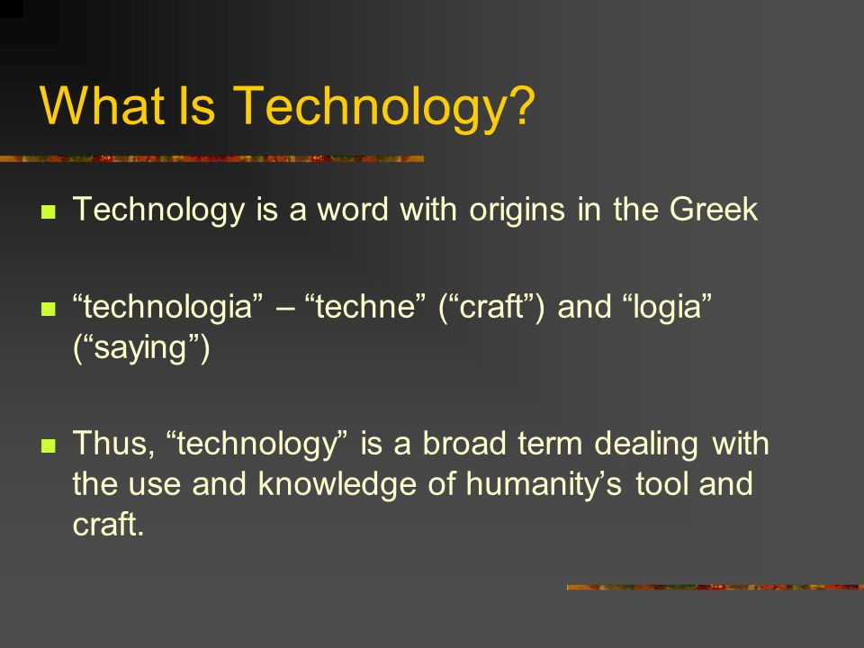 """What Is Technology? Technology is a word with origins in the Greek """"technologia"""" – """"techne"""" (""""craft"""") and """"logia"""" (""""saying"""") Thus, """"technology"""" is a b"""