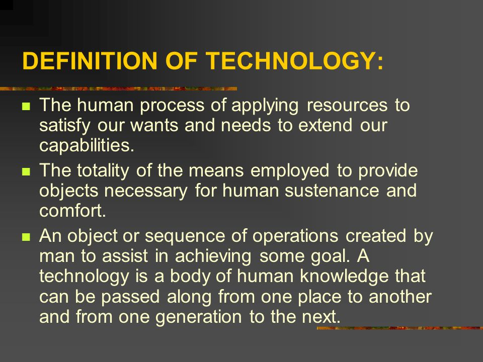 DEFINITION OF TECHNOLOGY: The human process of applying resources to satisfy our wants and needs to extend our capabilities. The totality of the means