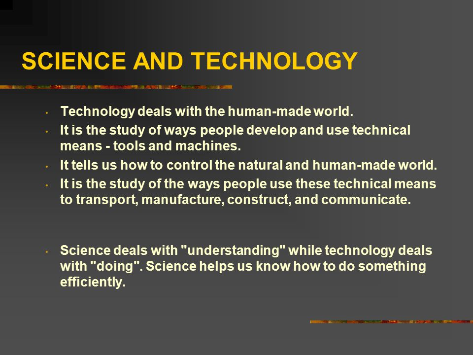 SCIENCE AND TECHNOLOGY Technology deals with the human-made world. It is the study of ways people develop and use technical means - tools and machines