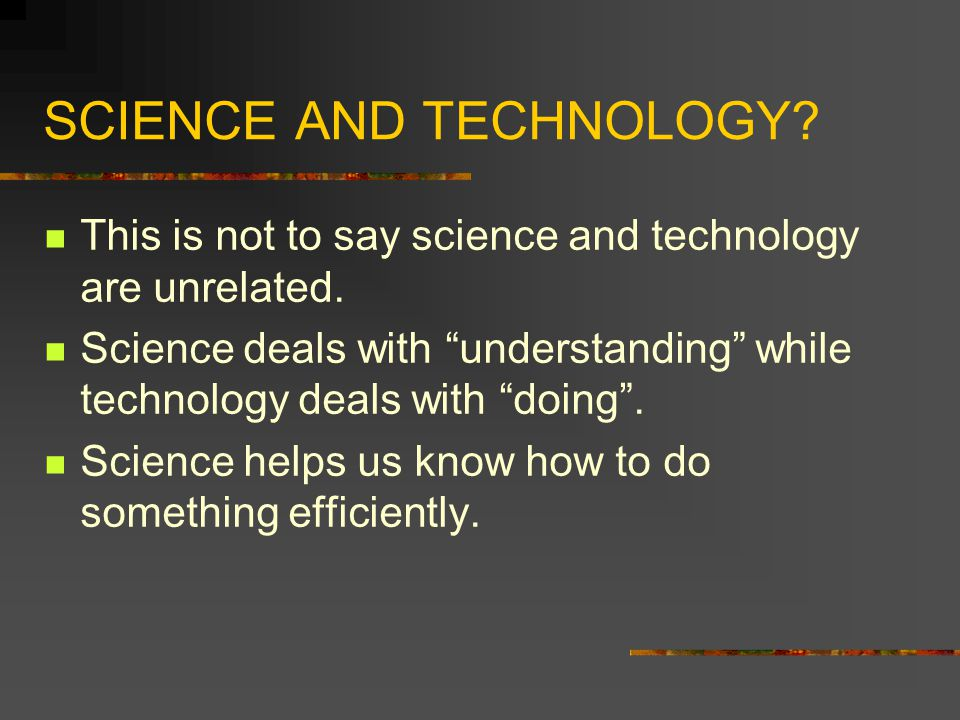 """SCIENCE AND TECHNOLOGY? This is not to say science and technology are unrelated. Science deals with """"understanding"""" while technology deals with """"doing"""