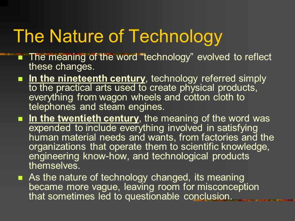 """The Nature of Technology The meaning of the word """"technology"""" evolved to reflect these changes. In the nineteenth century, technology referred simply"""