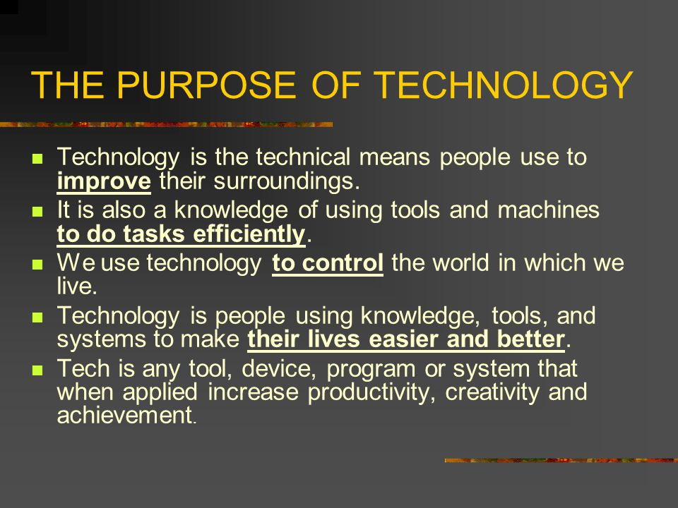 THE PURPOSE OF TECHNOLOGY Technology is the technical means people use to improve their surroundings. It is also a knowledge of using tools and machin