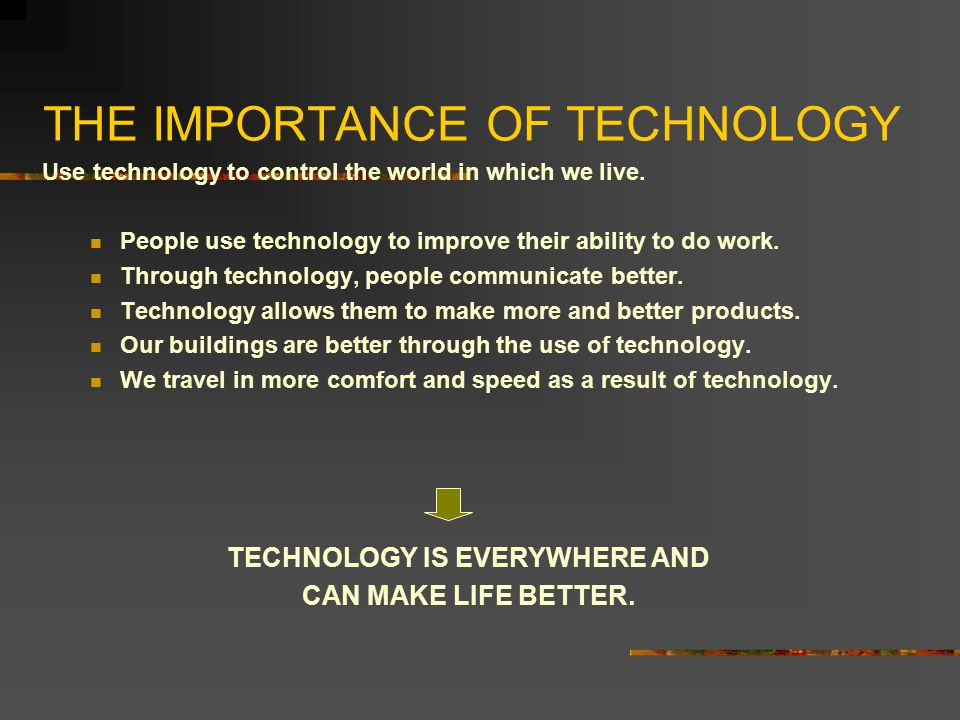 THE IMPORTANCE OF TECHNOLOGY Use technology to control the world in which we live. People use technology to improve their ability to do work. Through