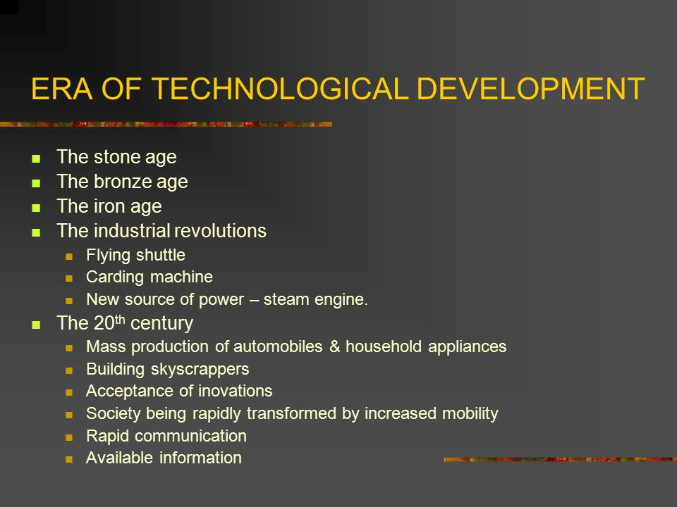 ERA OF TECHNOLOGICAL DEVELOPMENT The stone age The bronze age The iron age The industrial revolutions Flying shuttle Carding machine New source of pow