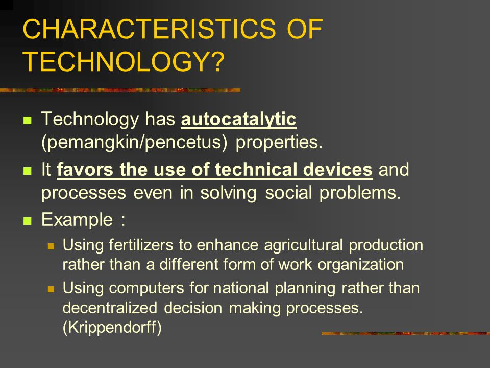 CHARACTERISTICS OF TECHNOLOGY? Technology has autocatalytic (pemangkin/pencetus) properties. It favors the use of technical devices and processes even