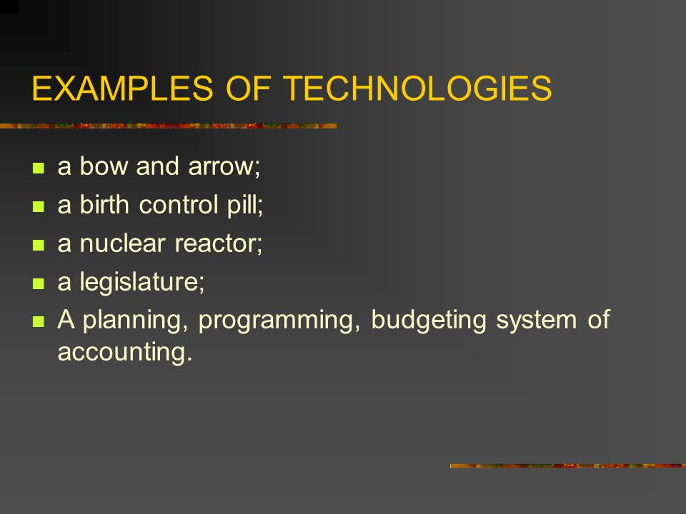 EXAMPLES OF TECHNOLOGIES a bow and arrow; a birth control pill; a nuclear reactor; a legislature; A planning, programming, budgeting system of account