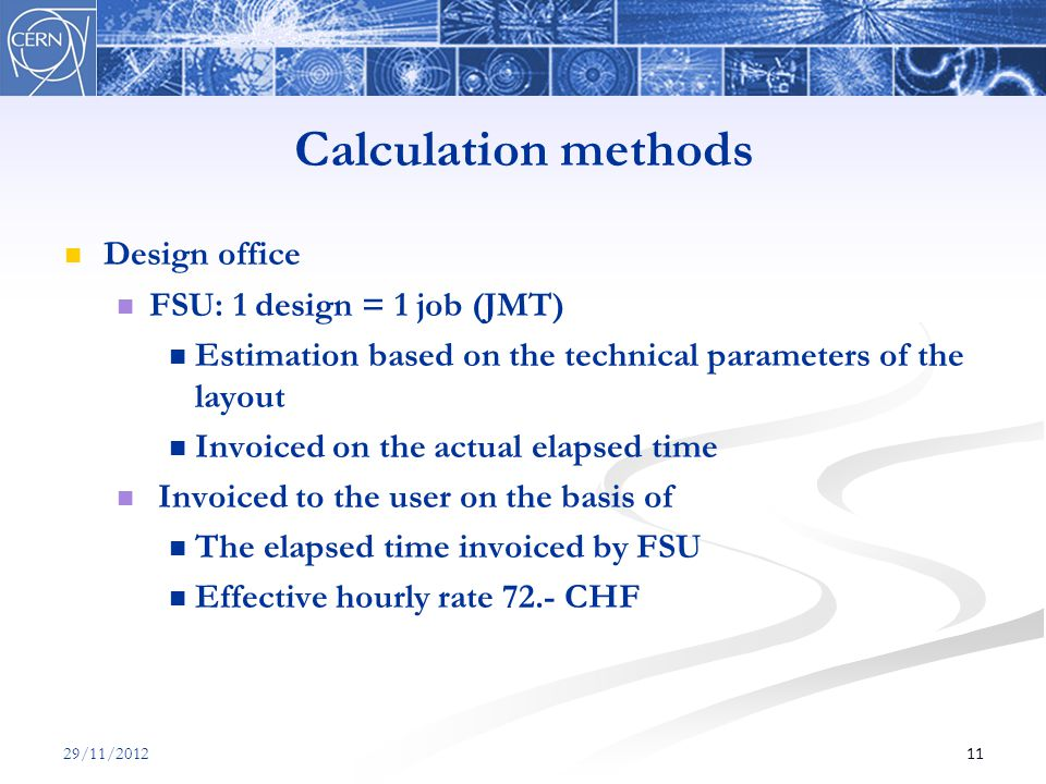 Calculation methods Design office FSU: 1 design = 1 job (JMT) Estimation based on the technical parameters of the layout Invoiced on the actual elapsed time Invoiced to the user on the basis of The elapsed time invoiced by FSU Effective hourly rate 72.- CHF 1129/11/2012