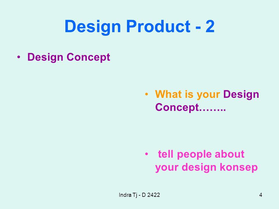 Indra Tj - D 24224 Design Product - 2 Design Concept What is your Design Concept……..
