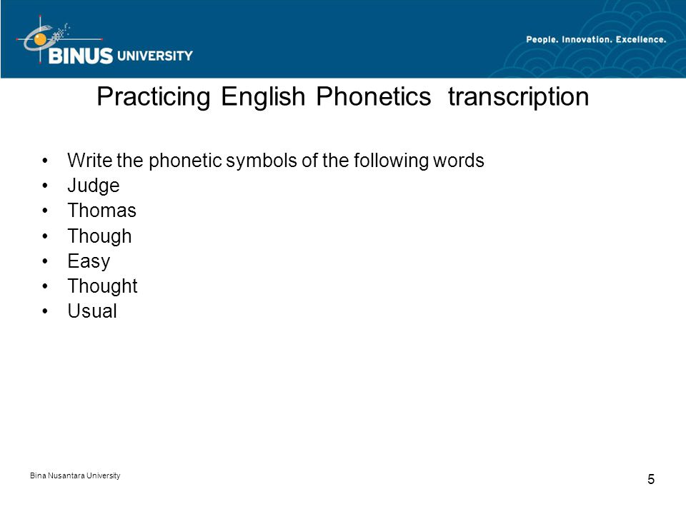 Bina Nusantara University 5 Practicing English Phonetics transcription Write the phonetic symbols of the following words Judge Thomas Though Easy Thought Usual