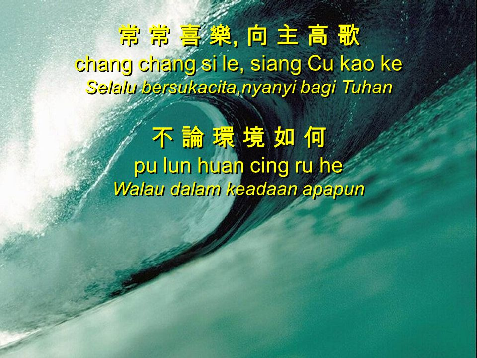 常 常 喜 樂, 向 主 高 歌 chang chang si le, siang Cu kao ke Selalu bersukacita,nyanyi bagi Tuhan 不 論 環 境 如 何 pu lun huan cing ru he Walau dalam keadaan apapun 常 常 喜 樂, 向 主 高 歌 chang chang si le, siang Cu kao ke Selalu bersukacita,nyanyi bagi Tuhan 不 論 環 境 如 何 pu lun huan cing ru he Walau dalam keadaan apapun