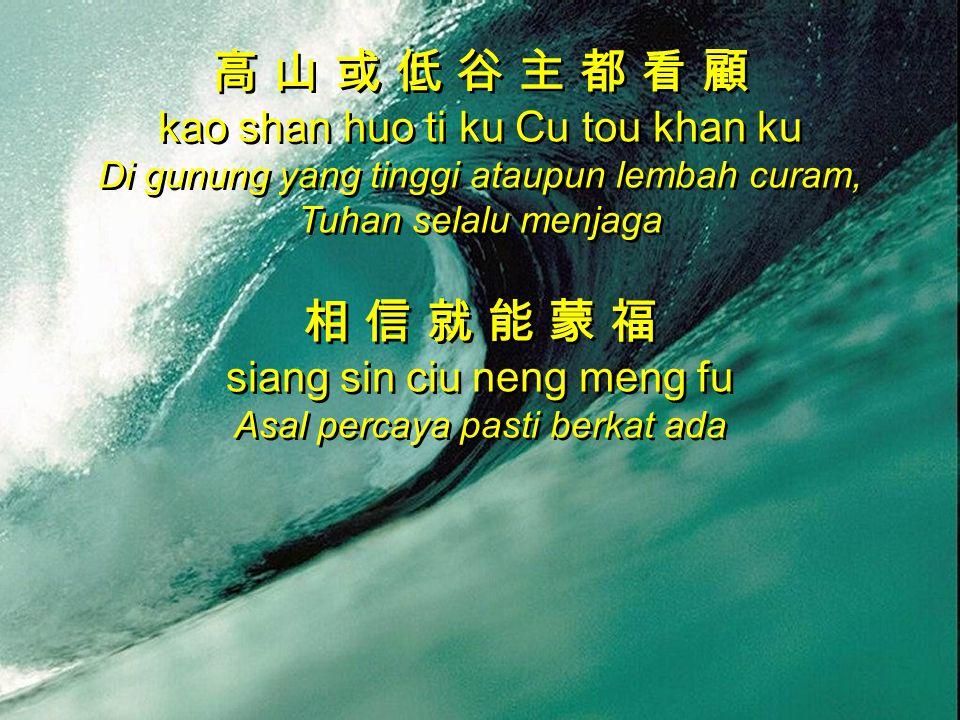 高 山 或 低 谷 主 都 看 顧 kao shan huo ti ku Cu tou khan ku Di gunung yang tinggi ataupun lembah curam, Tuhan selalu menjaga 相 信 就 能 蒙 福 siang sin ciu neng me