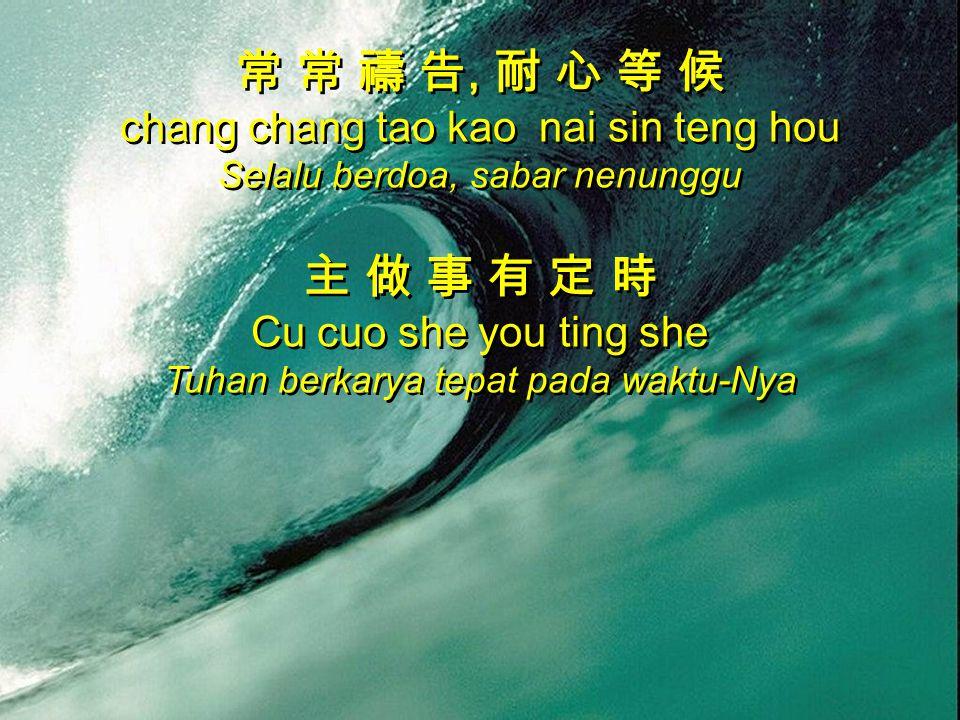常 常 禱 告, 耐 心 等 候 chang chang tao kao nai sin teng hou Selalu berdoa, sabar nenunggu 主 做 事 有 定 時 Cu cuo she you ting she Tuhan berkarya tepat pada wakt