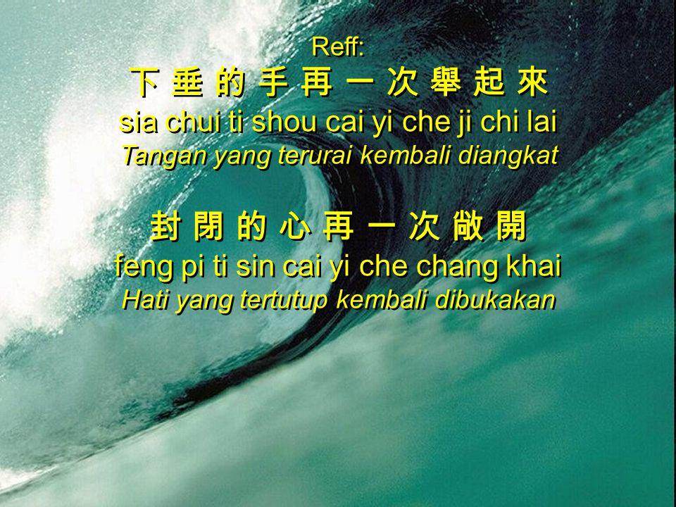 Reff: 下 垂 的 手 再 一 次 舉 起 來 sia chui ti shou cai yi che ji chi lai Tangan yang terurai kembali diangkat 封 閉 的 心 再 一 次 敞 開 feng pi ti sin cai yi che chan