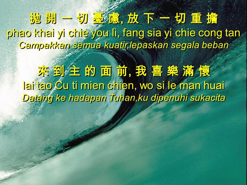 拋 開 一 切 憂 慮, 放 下 一 切 重 擔 phao khai yi chie you li, fang sia yi chie cong tan Campakkan semua kuatir,lepaskan segala beban 來 到 主 的 面 前, 我 喜 樂 滿 懷 lai tao Cu ti mien chien, wo si le man huai Datang ke hadapan Tuhan,ku dipenuhi sukacita 拋 開 一 切 憂 慮, 放 下 一 切 重 擔 phao khai yi chie you li, fang sia yi chie cong tan Campakkan semua kuatir,lepaskan segala beban 來 到 主 的 面 前, 我 喜 樂 滿 懷 lai tao Cu ti mien chien, wo si le man huai Datang ke hadapan Tuhan,ku dipenuhi sukacita
