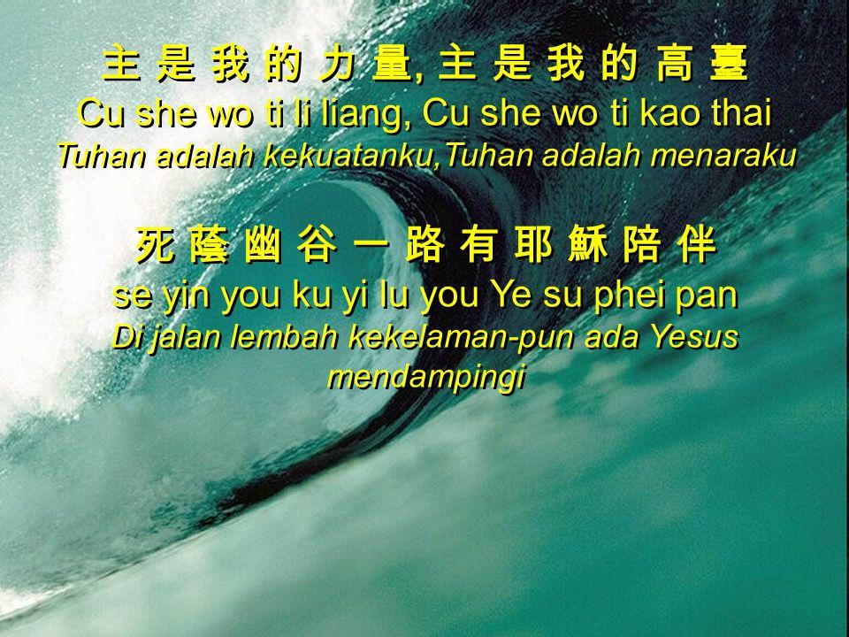 主 是 我 的 力 量, 主 是 我 的 高 臺 Cu she wo ti li liang, Cu she wo ti kao thai Tuhan adalah kekuatanku,Tuhan adalah menaraku 死 蔭 幽 谷 一 路 有 耶 穌 陪 伴 se yin you ku yi lu you Ye su phei pan Di jalan lembah kekelaman-pun ada Yesus mendampingi 主 是 我 的 力 量, 主 是 我 的 高 臺 Cu she wo ti li liang, Cu she wo ti kao thai Tuhan adalah kekuatanku,Tuhan adalah menaraku 死 蔭 幽 谷 一 路 有 耶 穌 陪 伴 se yin you ku yi lu you Ye su phei pan Di jalan lembah kekelaman-pun ada Yesus mendampingi