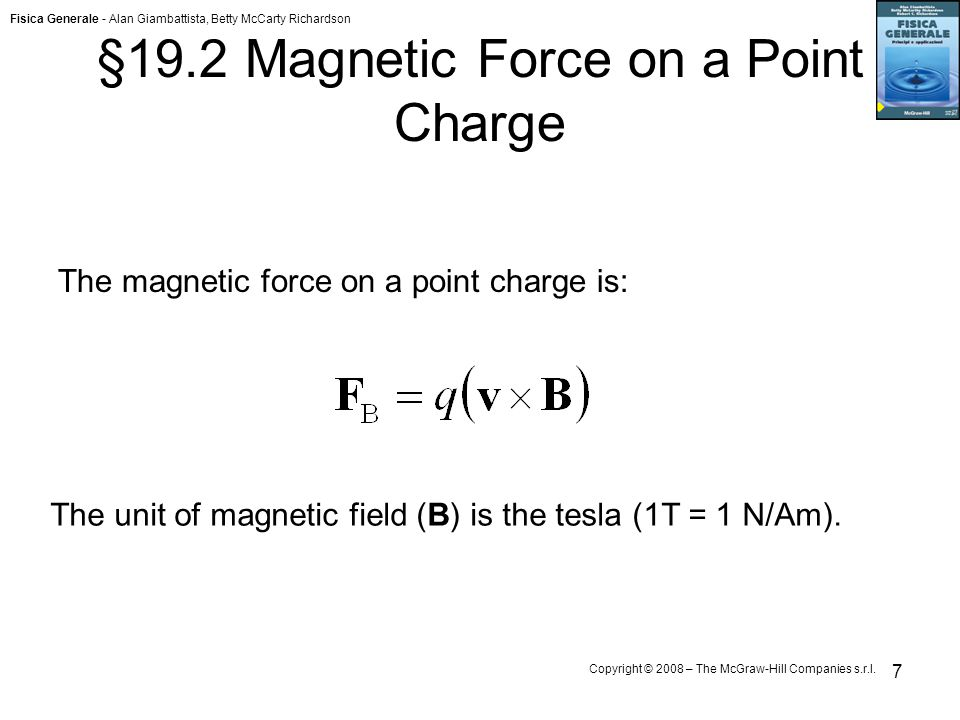 Fisica Generale - Alan Giambattista, Betty McCarty Richardson Copyright © 2008 – The McGraw-Hill Companies s.r.l. 7 §19.2 Magnetic Force on a Point Ch