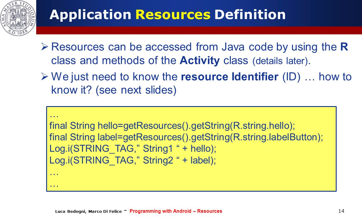 Luca Bedogni, Marco Di Felice - Programming with Android – Resources 14 Application Resources Definition  Resources can be accessed from Java code by using the R class and methods of the Activity class (details later).