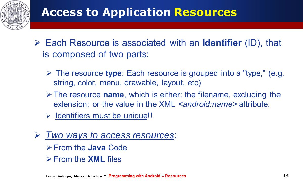 Luca Bedogni, Marco Di Felice - Programming with Android – Resources 16 Access to Application Resources  Each Resource is associated with an Identifier (ID), that is composed of two parts:  The resource type: Each resource is grouped into a type, (e.g.