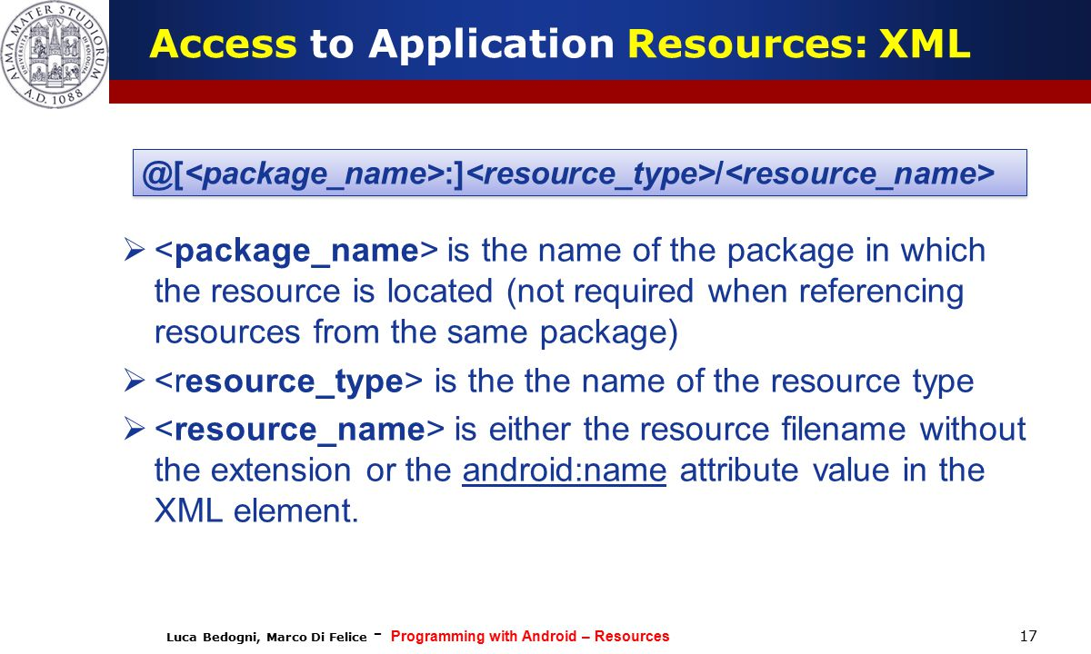 Luca Bedogni, Marco Di Felice - Programming with Android – Resources 17 Access to Application Resources: XML  is the name of the package in which the resource is located (not required when referencing resources from the same package)  is the the name of the resource type  is either the resource filename without the extension or the android:name attribute value in the XML element.