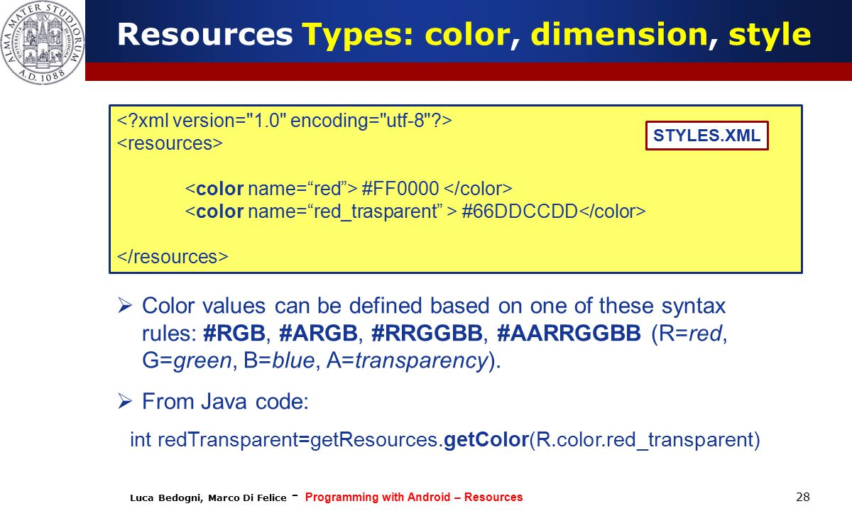 Luca Bedogni, Marco Di Felice - Programming with Android – Resources 28 #FF0000 #66DDCCDD STYLES.XML  Color values can be defined based on one of these syntax rules: #RGB, #ARGB, #RRGGBB, #AARRGGBB (R=red, G=green, B=blue, A=transparency).