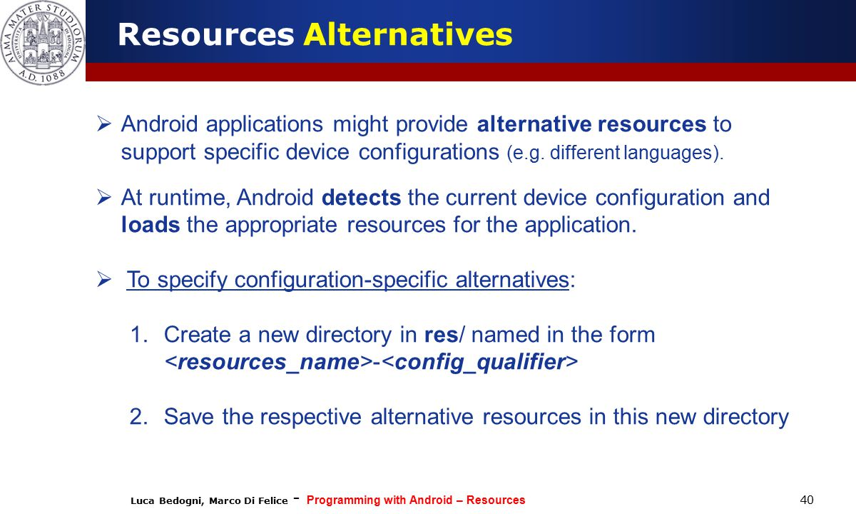 Luca Bedogni, Marco Di Felice - Programming with Android – Resources 40  Android applications might provide alternative resources to support specific device configurations (e.g.
