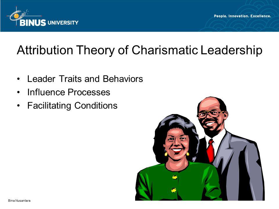 Bina Nusantara Attribution Theory of Charismatic Leadership Leader Traits and Behaviors Influence Processes Facilitating Conditions