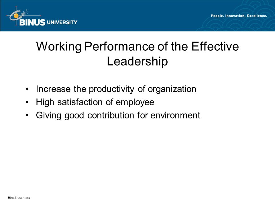 Bina Nusantara Working Performance of the Effective Leadership Increase the productivity of organization High satisfaction of employee Giving good contribution for environment