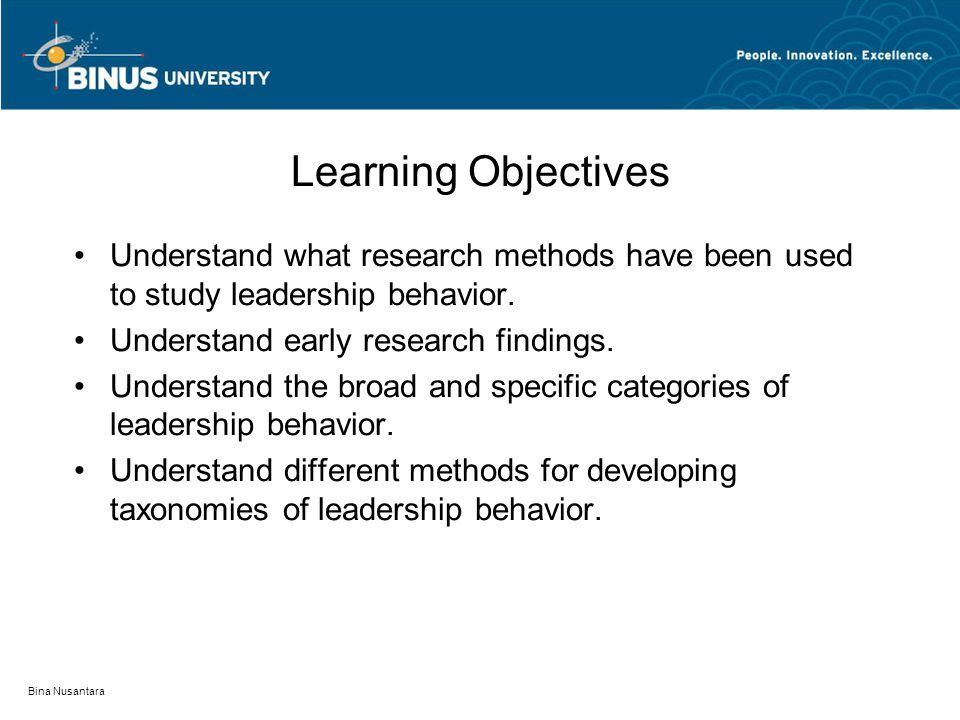 Bina Nusantara Learning Objectives Understand what research methods have been used to study leadership behavior.
