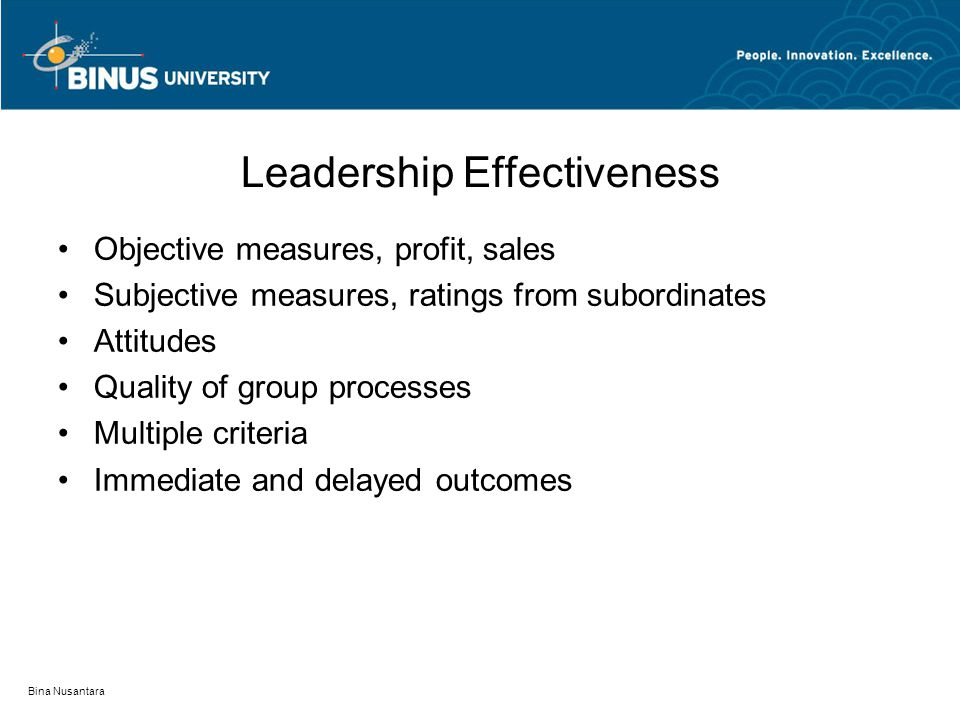 Bina Nusantara Leadership Effectiveness Objective measures, profit, sales Subjective measures, ratings from subordinates Attitudes Quality of group processes Multiple criteria Immediate and delayed outcomes