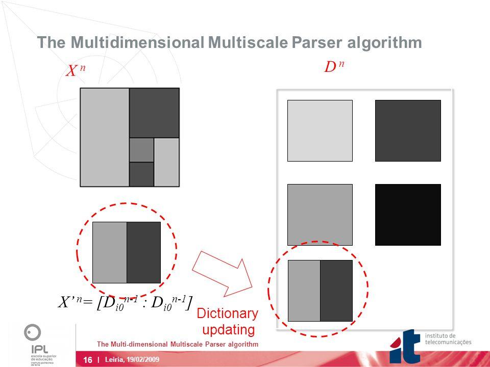 16 | Leiria, 19/02/2009 The Multidimensional Multiscale Parser algorithm X' n = [D i0 n-1 : D i0 n-1 ] X n D n Dictionary updating The Multi-dimensional Multiscale Parser algorithm