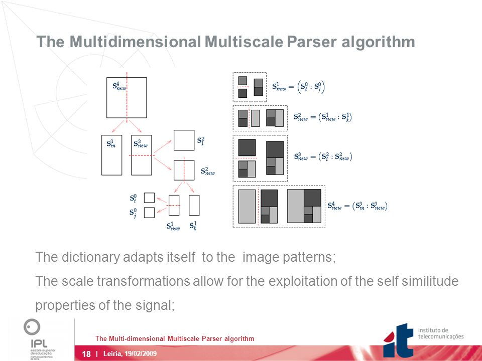 18 The Multi-dimensional Multiscale Parser algorithm | Leiria, 19/02/2009 The Multidimensional Multiscale Parser algorithm The dictionary adapts itself to the image patterns; The scale transformations allow for the exploitation of the self similitude properties of the signal;