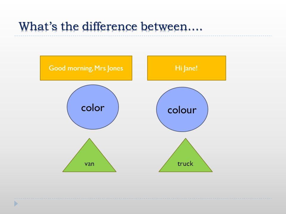 color colour Good morning, Mrs JonesHi Jane! vantruck
