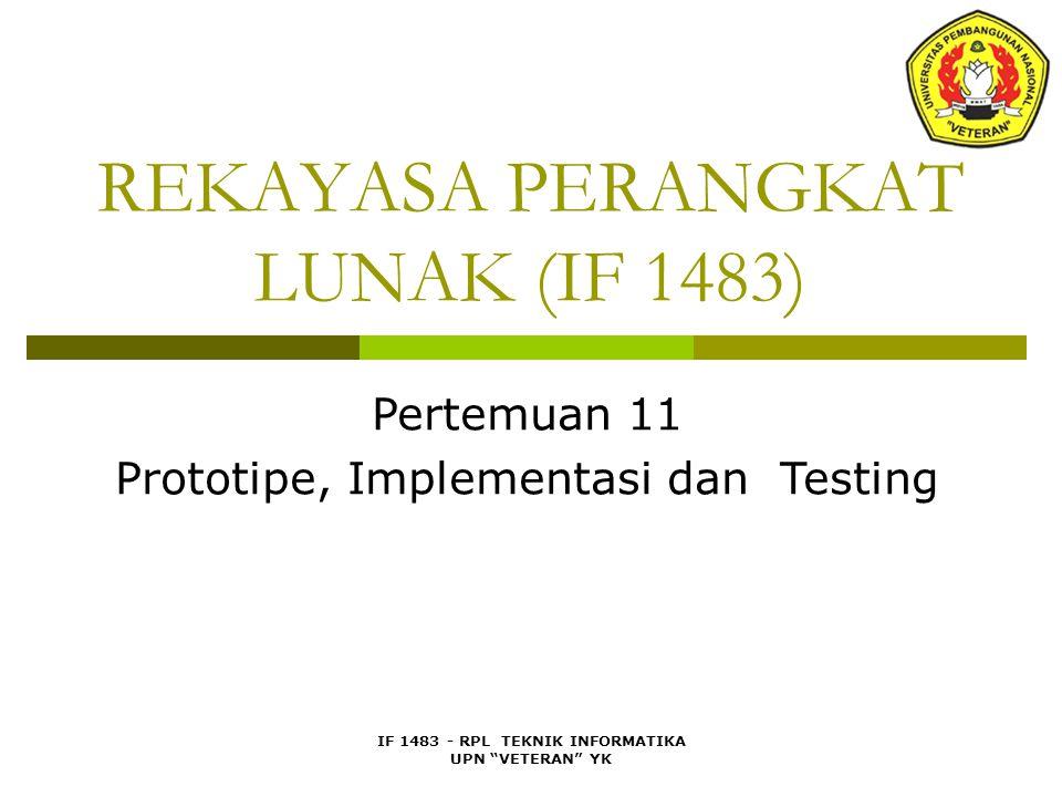 IF 1483 - RPL TEKNIK INFORMATIKA UPN VETERAN YK REKAYASA PERANGKAT LUNAK (IF 1483) Pertemuan 11 Prototipe, Implementasi dan Testing