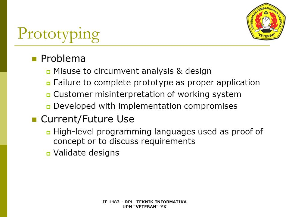 IF 1483 - RPL TEKNIK INFORMATIKA UPN VETERAN YK Prototyping Problema  Misuse to circumvent analysis & design  Failure to complete prototype as proper application  Customer misinterpretation of working system  Developed with implementation compromises Current/Future Use  High-level programming languages used as proof of concept or to discuss requirements  Validate designs