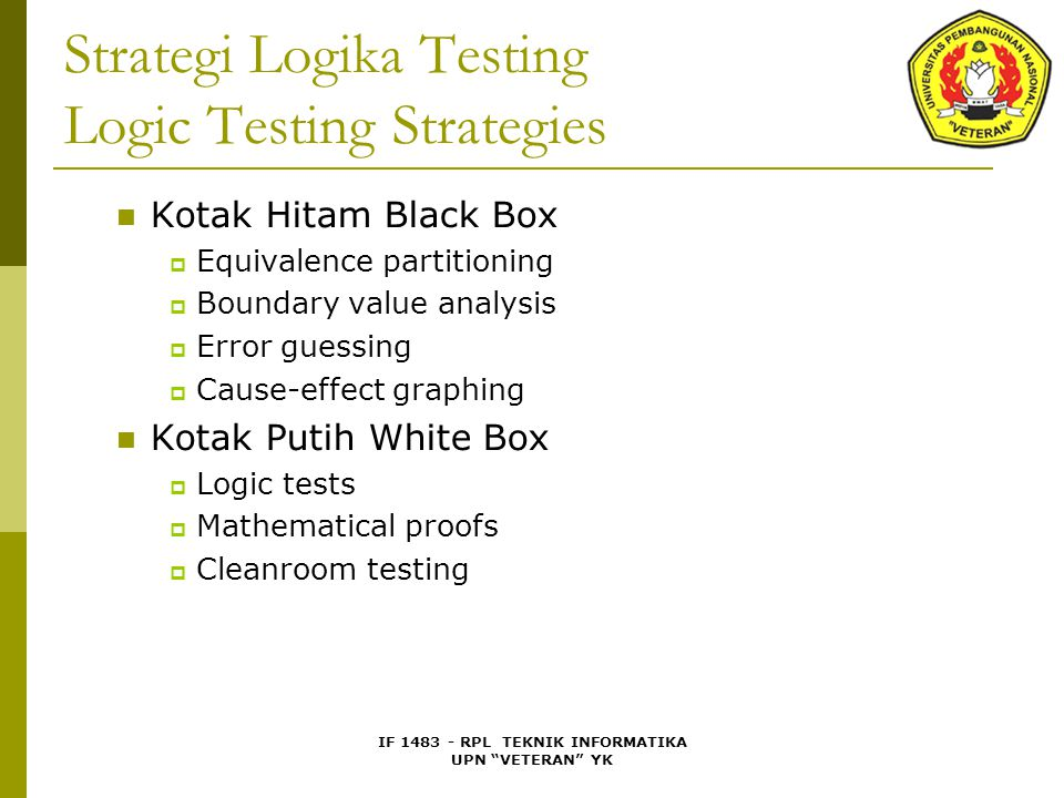 IF 1483 - RPL TEKNIK INFORMATIKA UPN VETERAN YK Strategi Logika Testing Logic Testing Strategies Kotak Hitam Black Box  Equivalence partitioning  Boundary value analysis  Error guessing  Cause-effect graphing Kotak Putih White Box  Logic tests  Mathematical proofs  Cleanroom testing