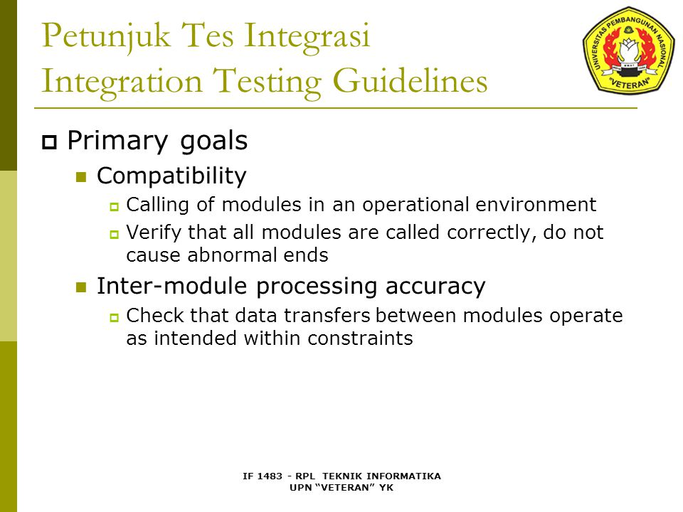 IF 1483 - RPL TEKNIK INFORMATIKA UPN VETERAN YK Petunjuk Tes Integrasi Integration Testing Guidelines  Primary goals Compatibility  Calling of modules in an operational environment  Verify that all modules are called correctly, do not cause abnormal ends Inter-module processing accuracy  Check that data transfers between modules operate as intended within constraints