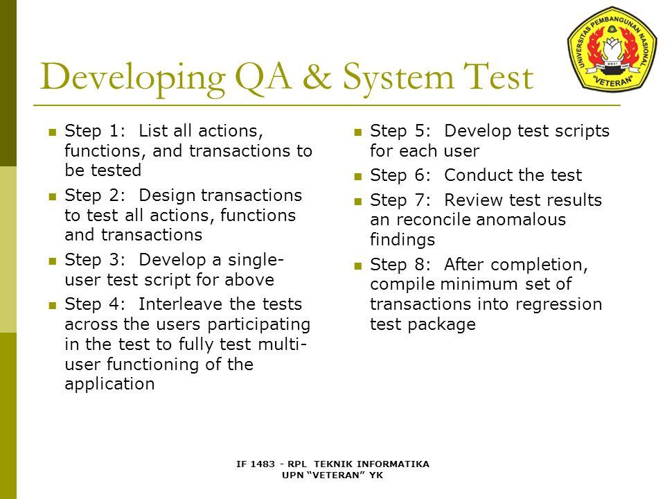 IF 1483 - RPL TEKNIK INFORMATIKA UPN VETERAN YK Developing QA & System Test Step 1: List all actions, functions, and transactions to be tested Step 2: Design transactions to test all actions, functions and transactions Step 3: Develop a single- user test script for above Step 4: Interleave the tests across the users participating in the test to fully test multi- user functioning of the application Step 5: Develop test scripts for each user Step 6: Conduct the test Step 7: Review test results an reconcile anomalous findings Step 8: After completion, compile minimum set of transactions into regression test package
