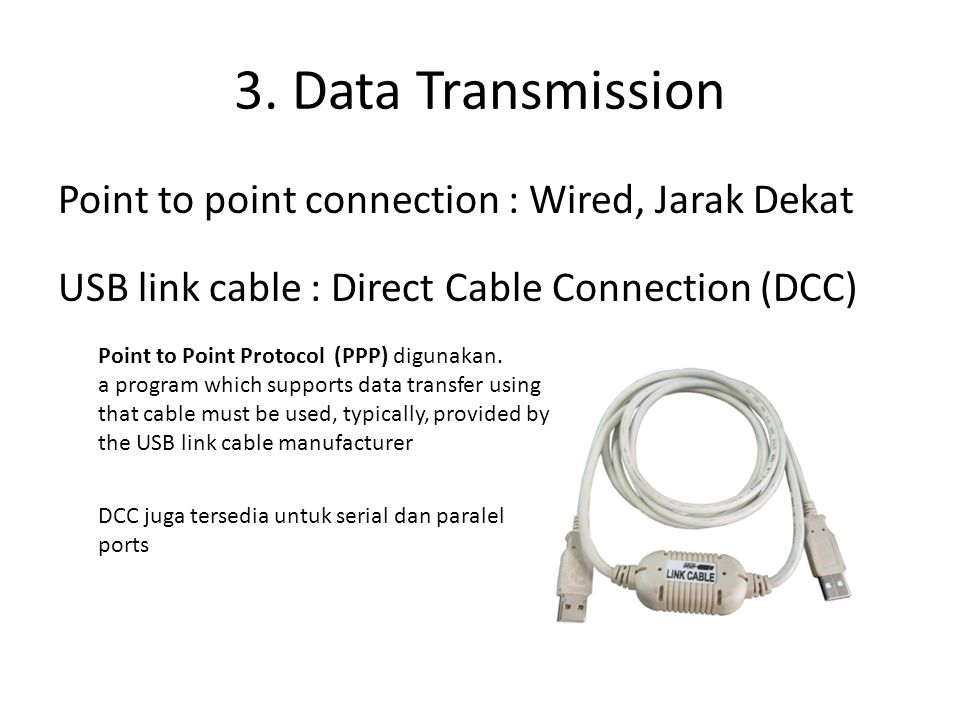 3. Data Transmission Point to point connection : Wired, Jarak Dekat USB link cable : Direct Cable Connection (DCC) Point to Point Protocol (PPP) digun