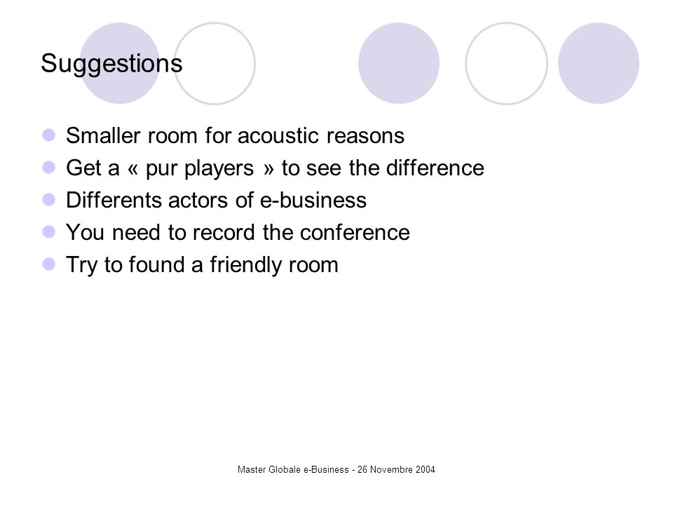 Master Globale e-Business - 26 Novembre 2004 Suggestions Smaller room for acoustic reasons Get a « pur players » to see the difference Differents actors of e-business You need to record the conference Try to found a friendly room