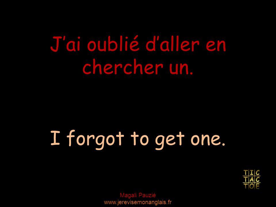 Magali Pauzié www.jerevisemonanglais.fr I forgot to get one. J'ai oublié d'aller en chercher un.