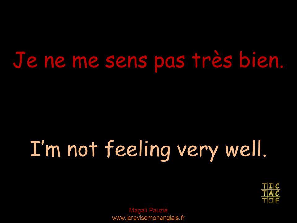 Magali Pauzié www.jerevisemonanglais.fr I'm not feeling very well. Je ne me sens pas très bien.