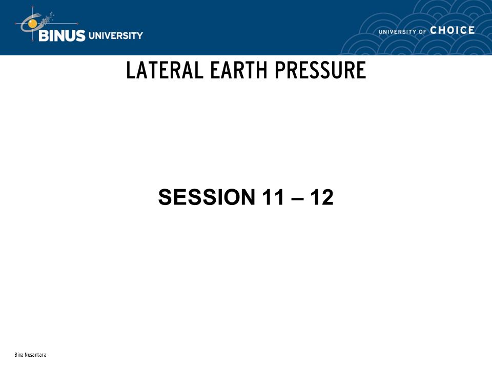 Bina Nusantara GENERAL Lateral earth pressure represents pressures that are to the side (horizontal) rather than vertical.