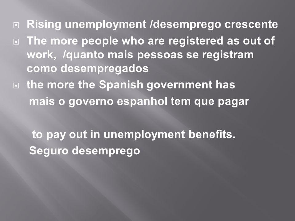  Rising unemployment /desemprego crescente  The more people who are registered as out of work, /quanto mais pessoas se registram como desempregados  the more the Spanish government has mais o governo espanhol tem que pagar to pay out in unemployment benefits.