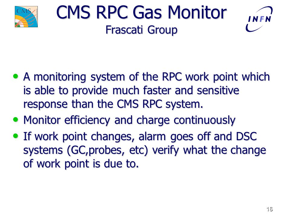 16 CMS RPC Gas Monitor Frascati Group A monitoring system of the RPC work point which is able to provide much faster and sensitive response than the CMS RPC system.