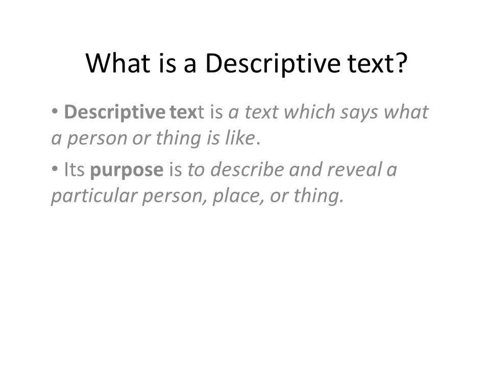 What is a Descriptive text. Descriptive text is a text which says what a person or thing is like.