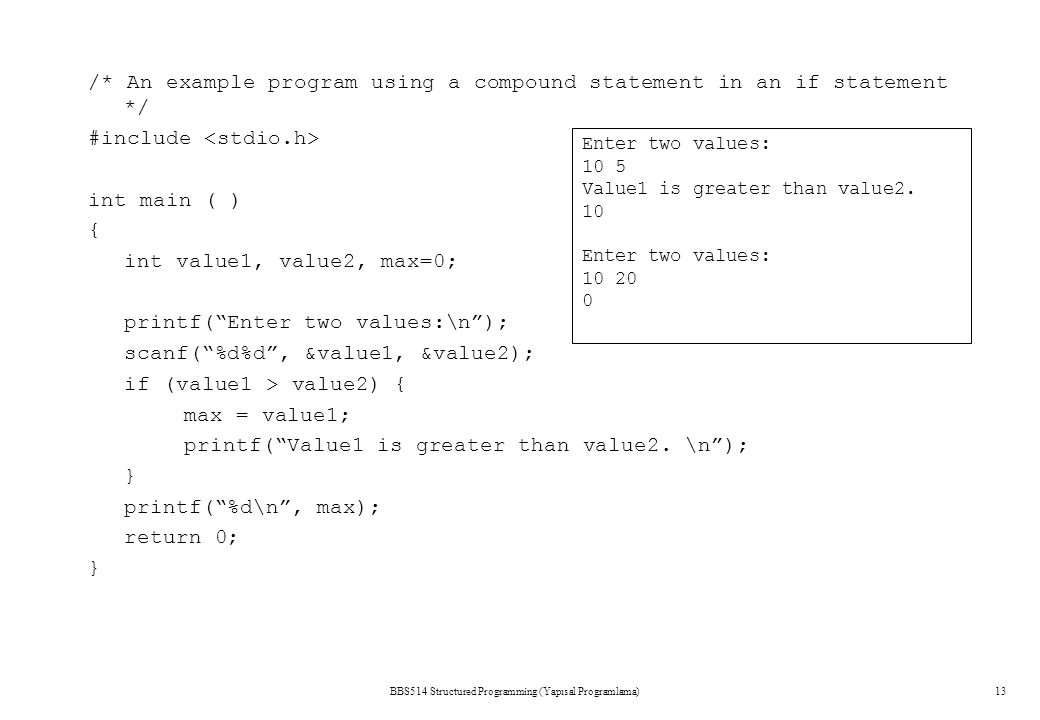 BBS514 Structured Programming (Yapısal Programlama)12 /* Determines if a number is even */ #include int main() { int value; printf( Enter a number.\n ); scanf( %d ,&value); if (value % 2 == 0) printf( \n%d is an even number.\n ,value); return 0; } Enter a number.