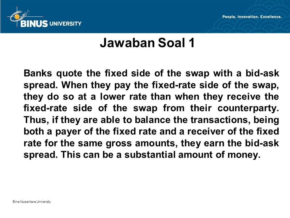 Bina Nusantara University Banks quote the fixed side of the swap with a bid-ask spread.