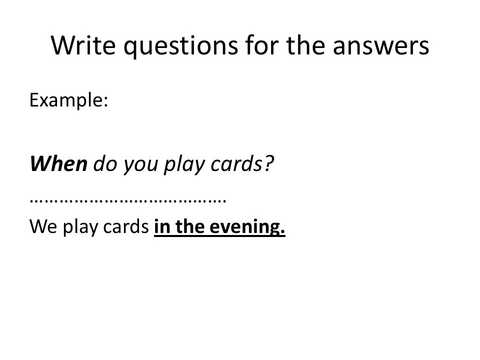 Write questions for the answers Example: When do you play cards.